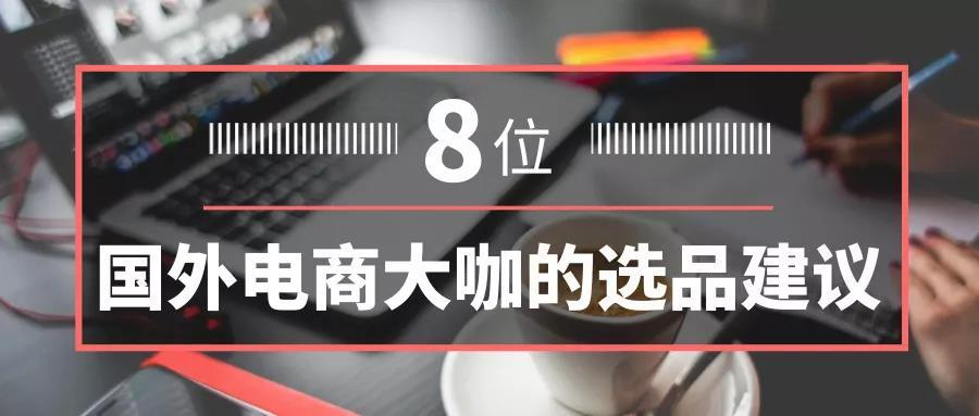 电商选品 | 卖家必看,8位国外电商大咖的选品建议 1